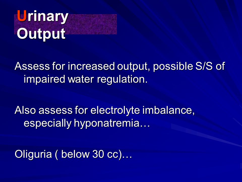 Urinary Output Assess for increased output, possible S/S of impaired water regulation.