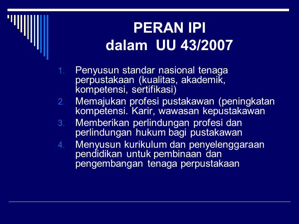 PERAN IPI dalam UU 43/2007 Penyusun standar nasional tenaga perpustakaan (kualitas, akademik, kompetensi, sertifikasi)
