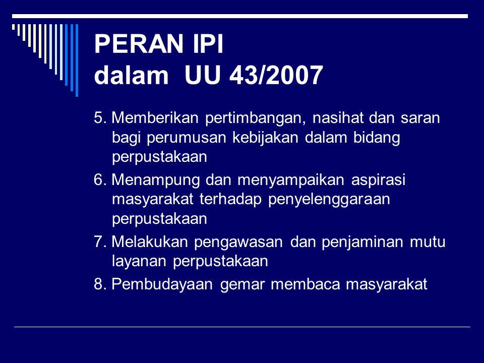 PERAN IPI dalam UU 43/2007 5. Memberikan pertimbangan, nasihat dan saran bagi perumusan kebijakan dalam bidang perpustakaan.