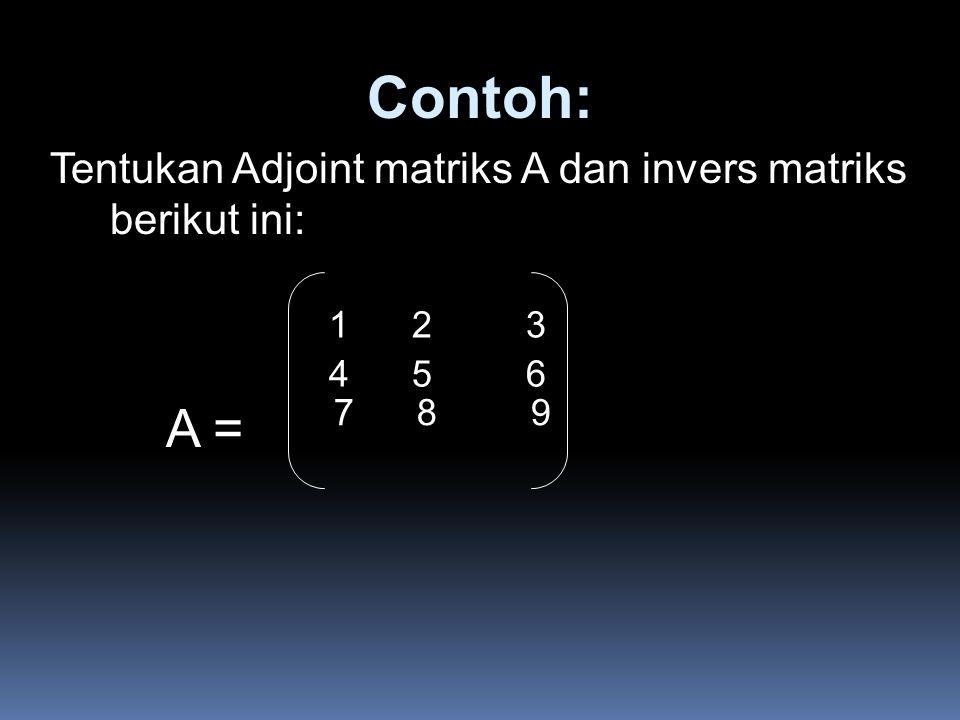 Contoh: A = Tentukan Adjoint matriks A dan invers matriks berikut ini: