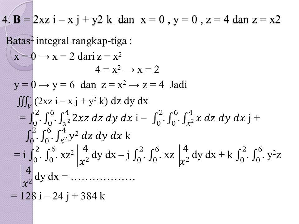 4. B = 2xz i – x j + y2 k dan x = 0 , y = 0 , z = 4 dan z = x2