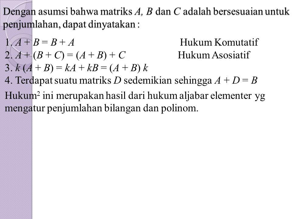 Dengan asumsi bahwa matriks A, B dan C adalah bersesuaian untuk penjumlahan, dapat dinyatakan :