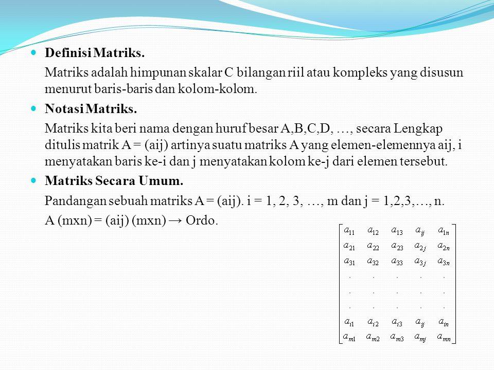 Definisi Matriks. Matriks adalah himpunan skalar C bilangan riil atau kompleks yang disusun menurut baris-baris dan kolom-kolom.