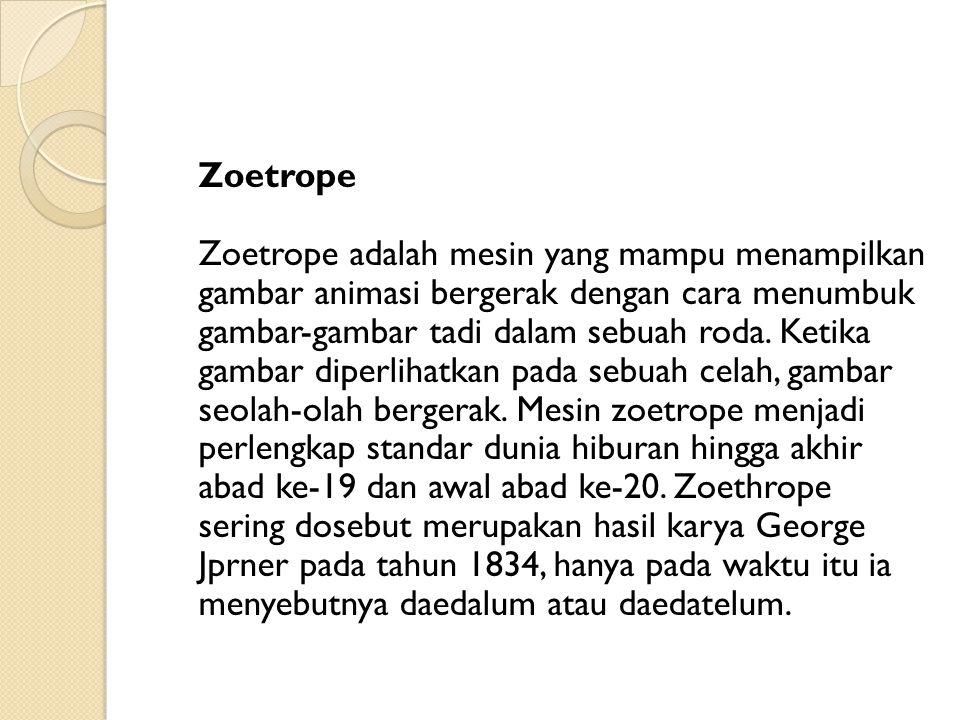 Zoetrope Zoetrope adalah mesin yang mampu menampilkan gambar animasi bergerak dengan cara menumbuk gambar-gambar tadi dalam sebuah roda.