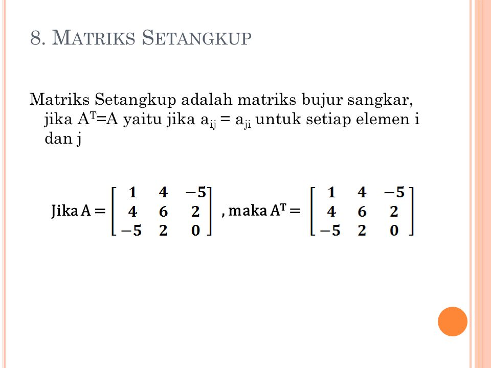 8. Matriks Setangkup Matriks Setangkup adalah matriks bujur sangkar, jika AT=A yaitu jika aij = aji untuk setiap elemen i dan j.