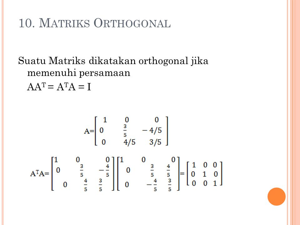 10. Matriks Orthogonal Suatu Matriks dikatakan orthogonal jika memenuhi persamaan AAT = ATA = I
