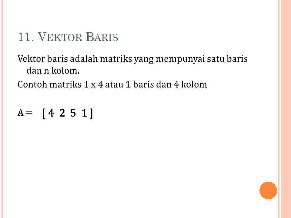 11. Vektor Baris Vektor baris adalah matriks yang mempunyai satu baris dan n kolom. Contoh matriks 1 x 4 atau 1 baris dan 4 kolom A =