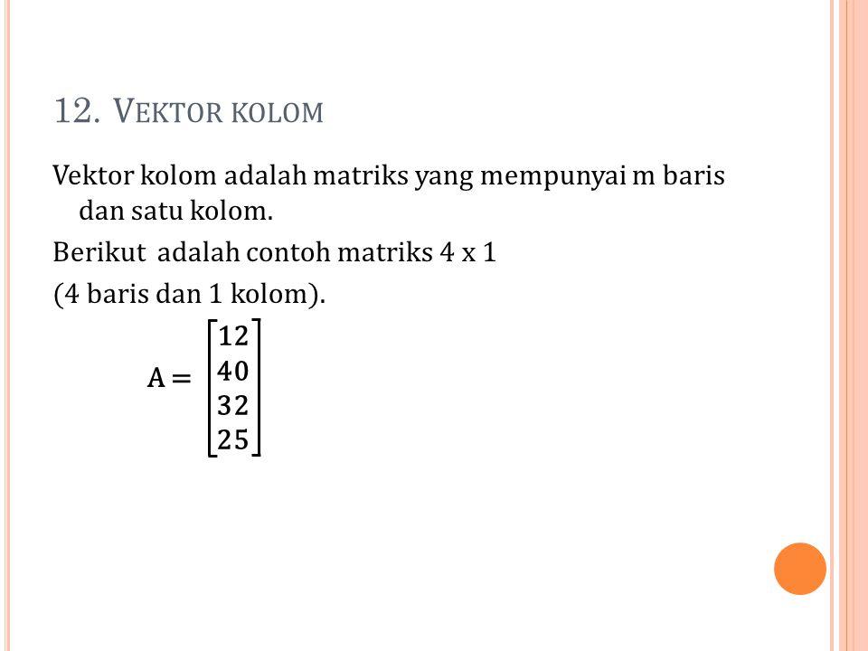 12. Vektor kolom Vektor kolom adalah matriks yang mempunyai m baris dan satu kolom. Berikut adalah contoh matriks 4 x 1 (4 baris dan 1 kolom). A =