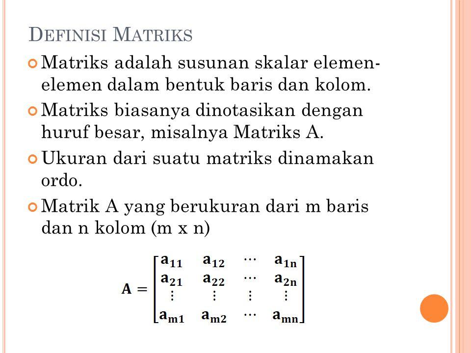 Definisi Matriks Matriks adalah susunan skalar elemen- elemen dalam bentuk baris dan kolom.