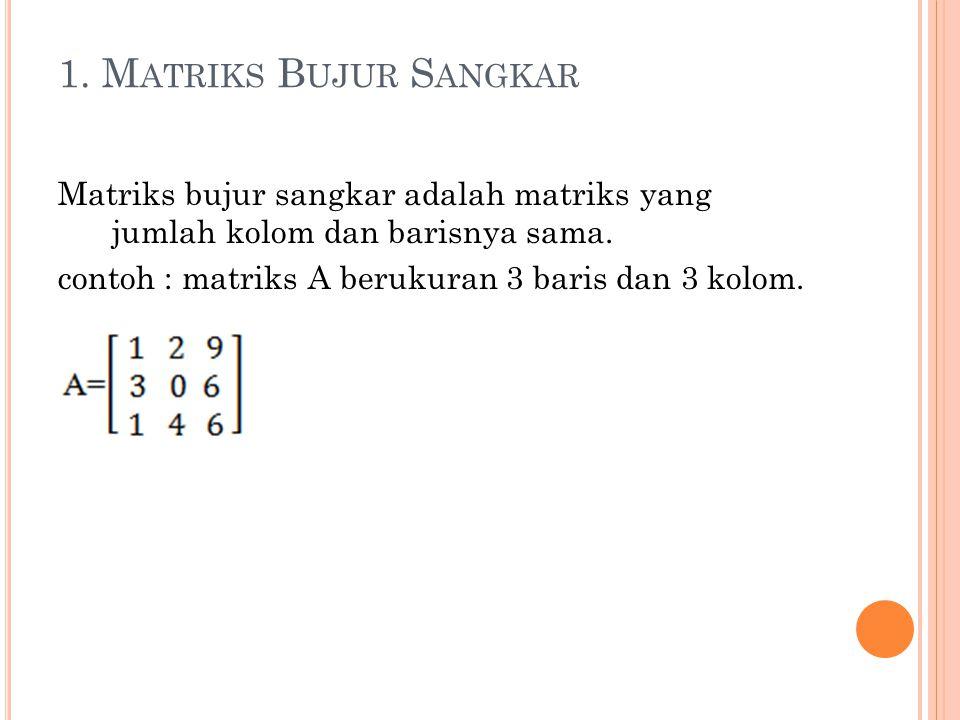 1. Matriks Bujur Sangkar Matriks bujur sangkar adalah matriks yang jumlah kolom dan barisnya sama.