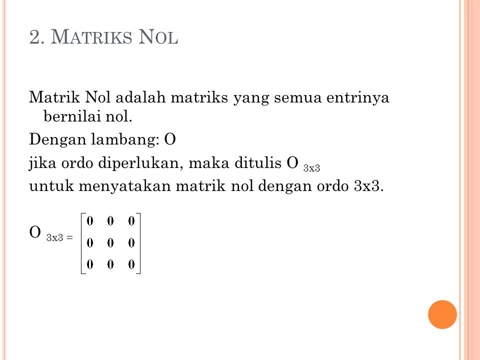 2. Matriks Nol Matrik Nol adalah matriks yang semua entrinya bernilai nol. Dengan lambang: O. jika ordo diperlukan, maka ditulis O 3x3.