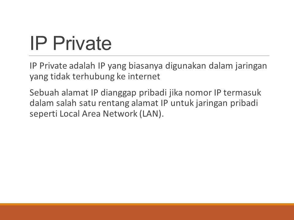 IP Private IP Private adalah IP yang biasanya digunakan dalam jaringan yang tidak terhubung ke internet