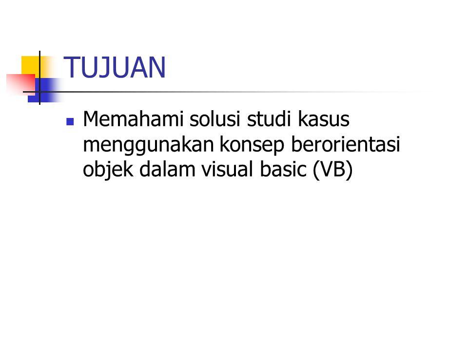 TUJUAN Memahami solusi studi kasus menggunakan konsep berorientasi objek dalam visual basic (VB)