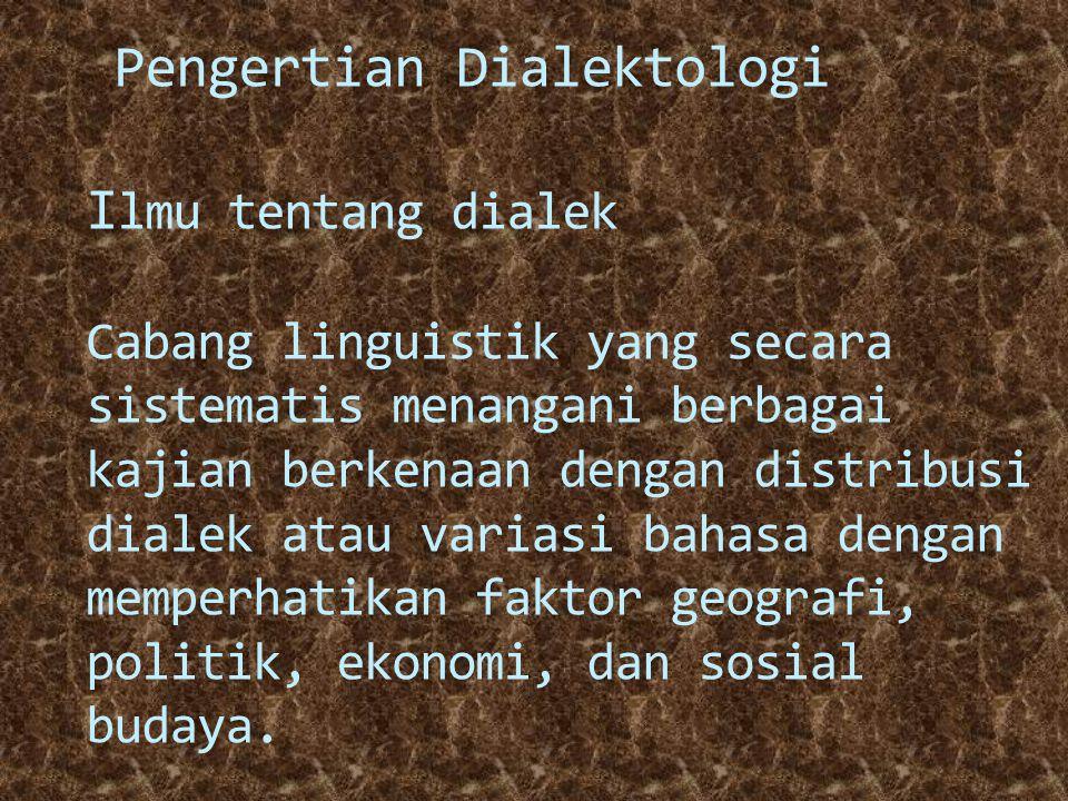 Pengertian Dialektologi Ilmu tentang dialek Cabang linguistik yang secara sistematis menangani berbagai kajian berkenaan dengan distribusi dialek atau variasi bahasa dengan memperhatikan faktor geografi, politik, ekonomi, dan sosial budaya.