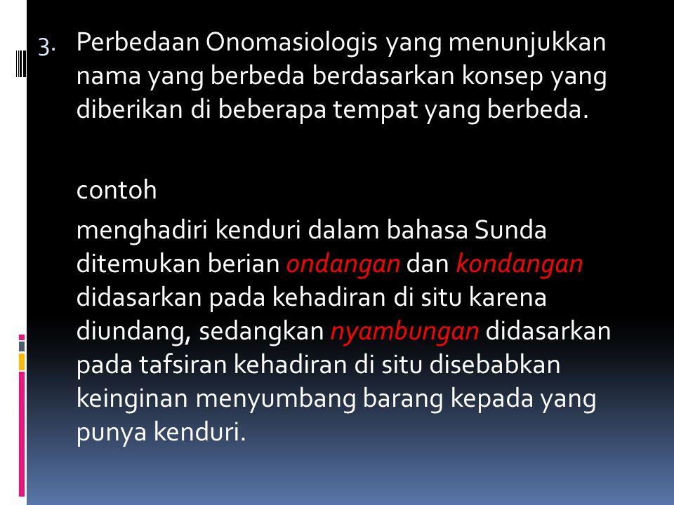 Perbedaan Onomasiologis yang menunjukkan nama yang berbeda berdasarkan konsep yang diberikan di beberapa tempat yang berbeda.