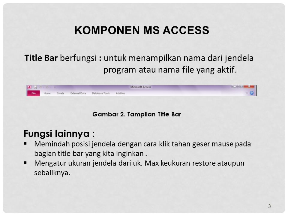 KOMPONEN MS ACCESS Title Bar berfungsi : untuk menampilkan nama dari jendela program atau nama file yang aktif.