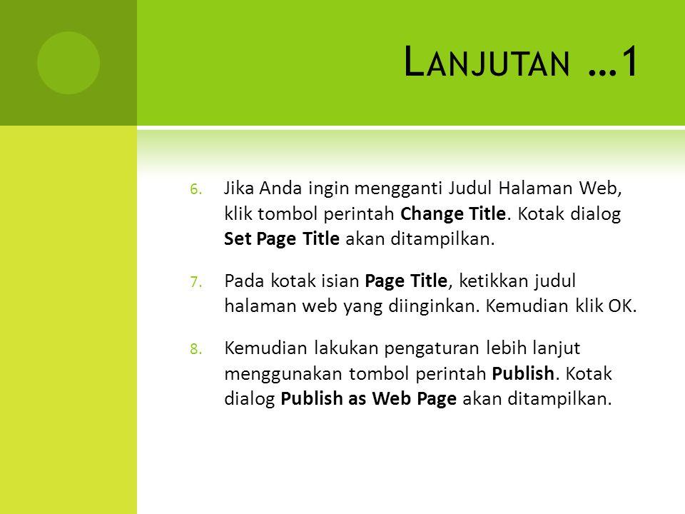 Lanjutan …1 Jika Anda ingin mengganti Judul Halaman Web, klik tombol perintah Change Title. Kotak dialog Set Page Title akan ditampilkan.