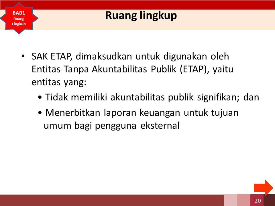 Ruang lingkup BAB1. Ruang Lingkup. SAK ETAP, dimaksudkan untuk digunakan oleh Entitas Tanpa Akuntabilitas Publik (ETAP), yaitu entitas yang: