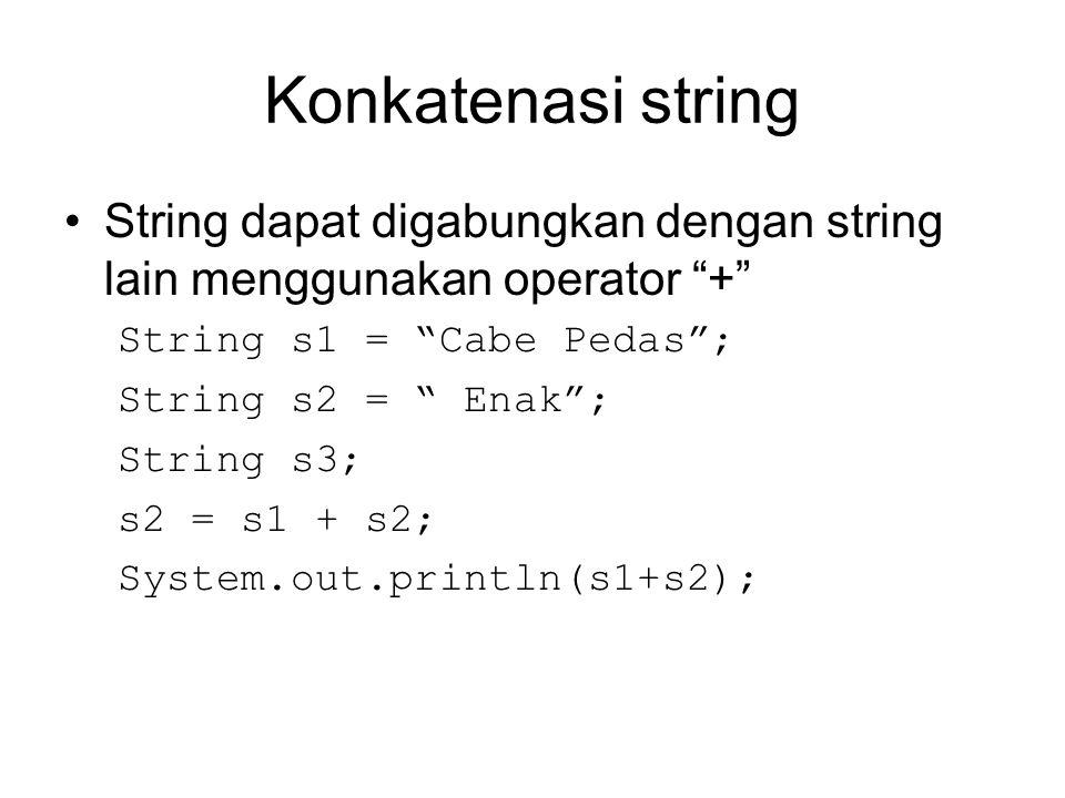 Konkatenasi string String dapat digabungkan dengan string lain menggunakan operator + String s1 = Cabe Pedas ;