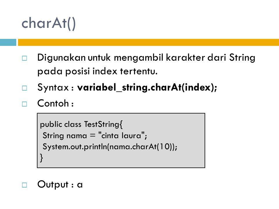 charAt() Digunakan untuk mengambil karakter dari String pada posisi index tertentu. Syntax : variabel_string.charAt(index);