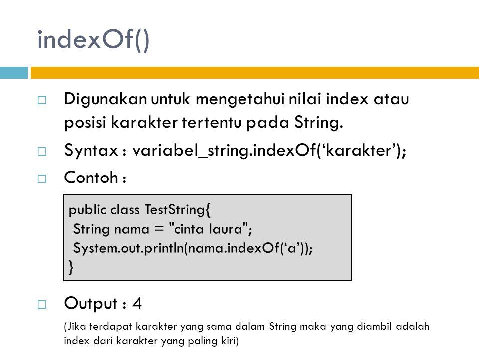indexOf() Digunakan untuk mengetahui nilai index atau posisi karakter tertentu pada String. Syntax : variabel_string.indexOf('karakter');