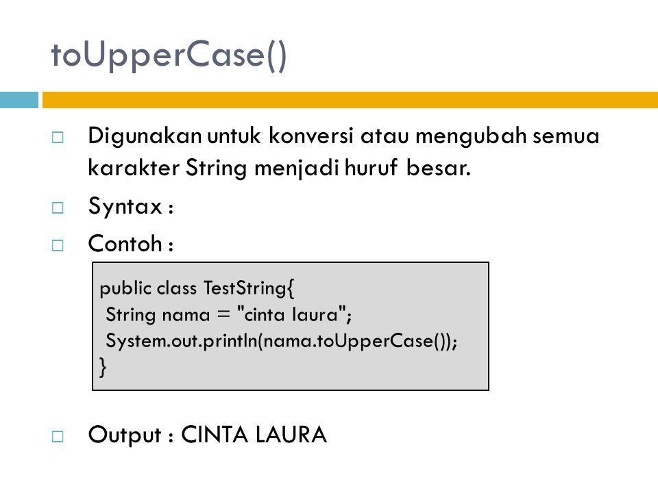 toUpperCase() Digunakan untuk konversi atau mengubah semua karakter String menjadi huruf besar. Syntax :