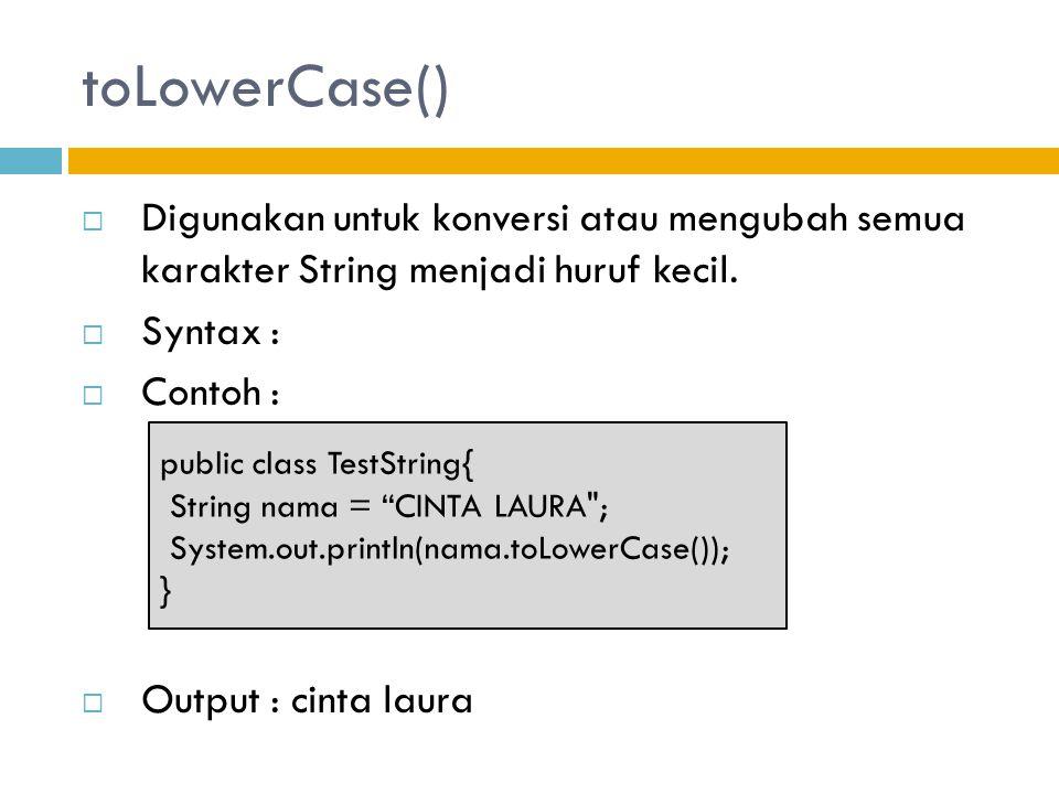toLowerCase() Digunakan untuk konversi atau mengubah semua karakter String menjadi huruf kecil. Syntax :