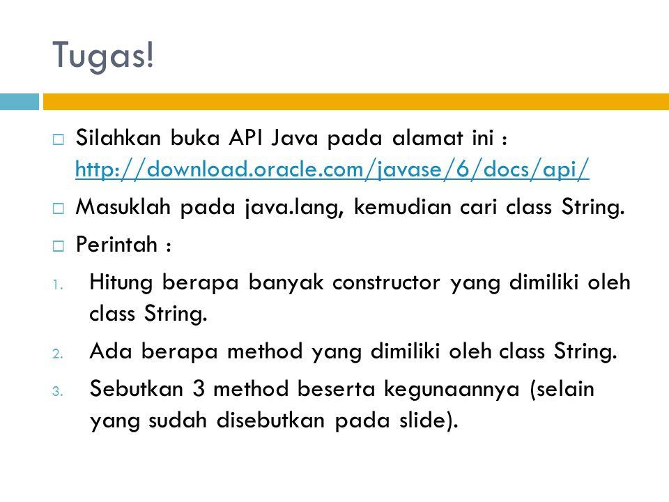 Tugas! Silahkan buka API Java pada alamat ini : http://download.oracle.com/javase/6/docs/api/ Masuklah pada java.lang, kemudian cari class String.