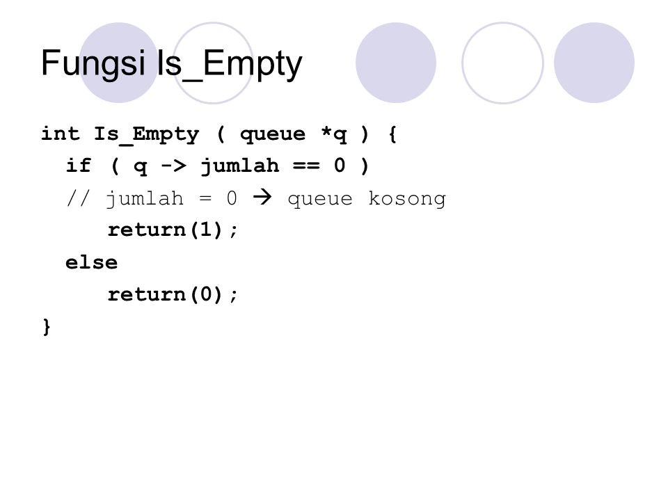 Fungsi Is_Empty int Is_Empty ( queue *q ) { if ( q -> jumlah == 0 )