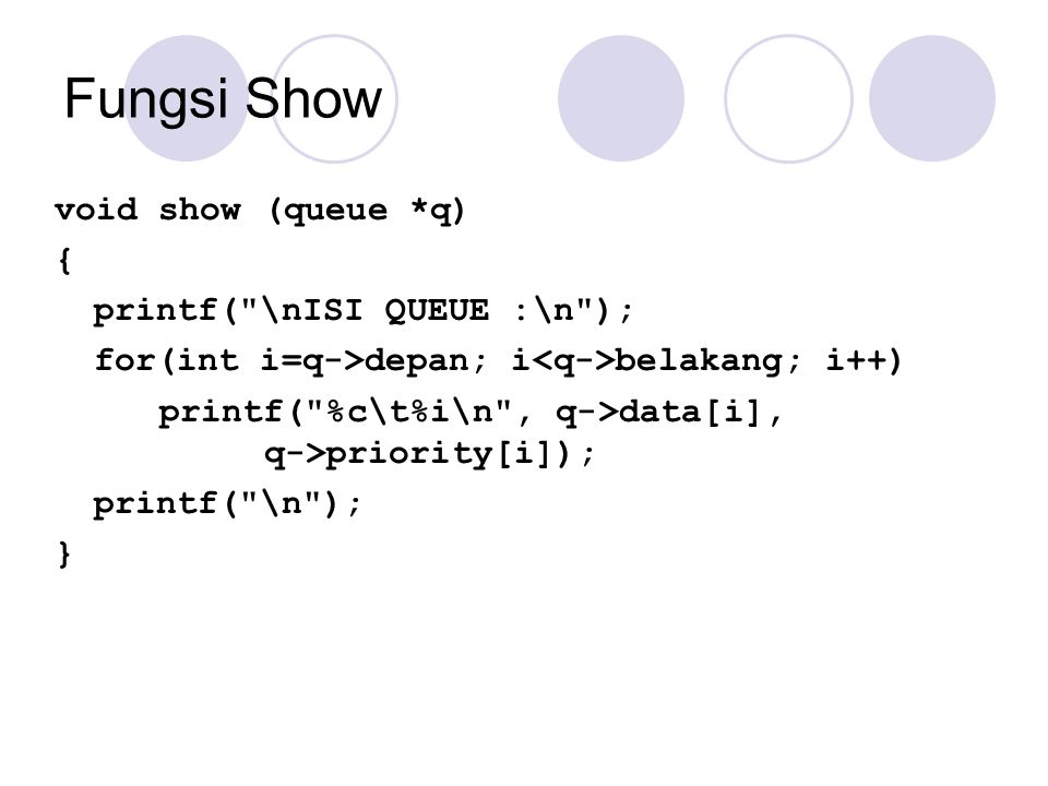 Fungsi Show void show (queue *q) { printf( \nISI QUEUE :\n );