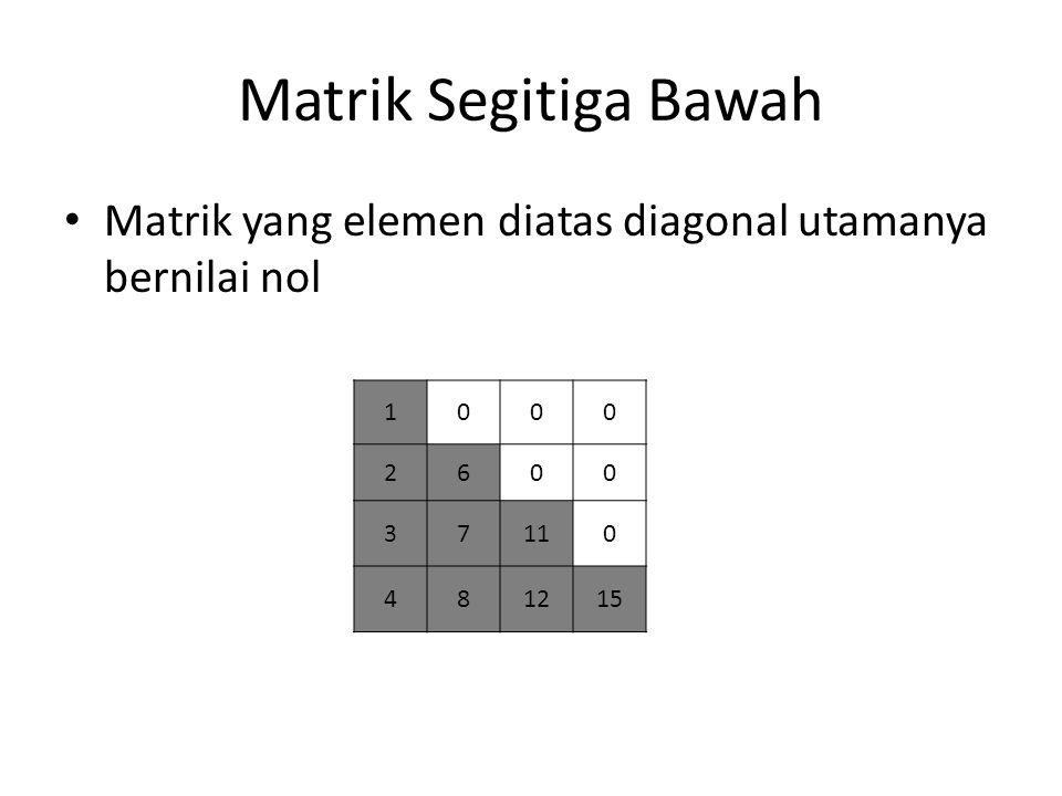 Matrik Segitiga Bawah Matrik yang elemen diatas diagonal utamanya bernilai nol. 1. 2. 6. 3. 7.