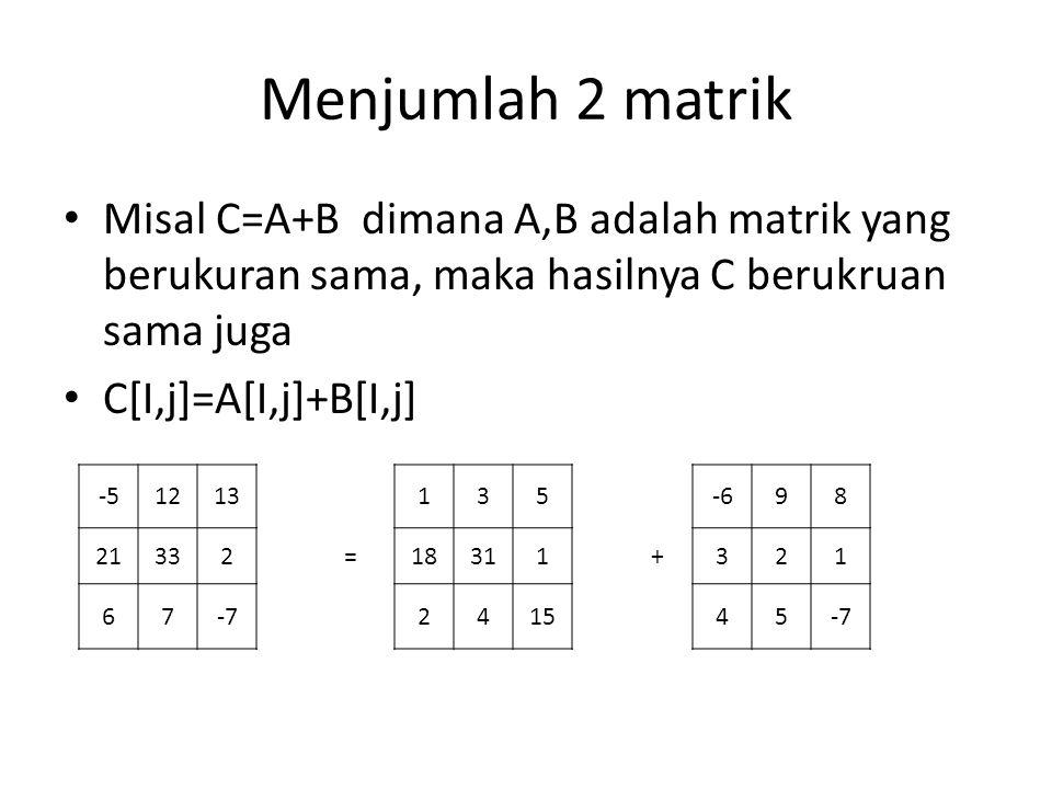 Menjumlah 2 matrik Misal C=A+B dimana A,B adalah matrik yang berukuran sama, maka hasilnya C berukruan sama juga.