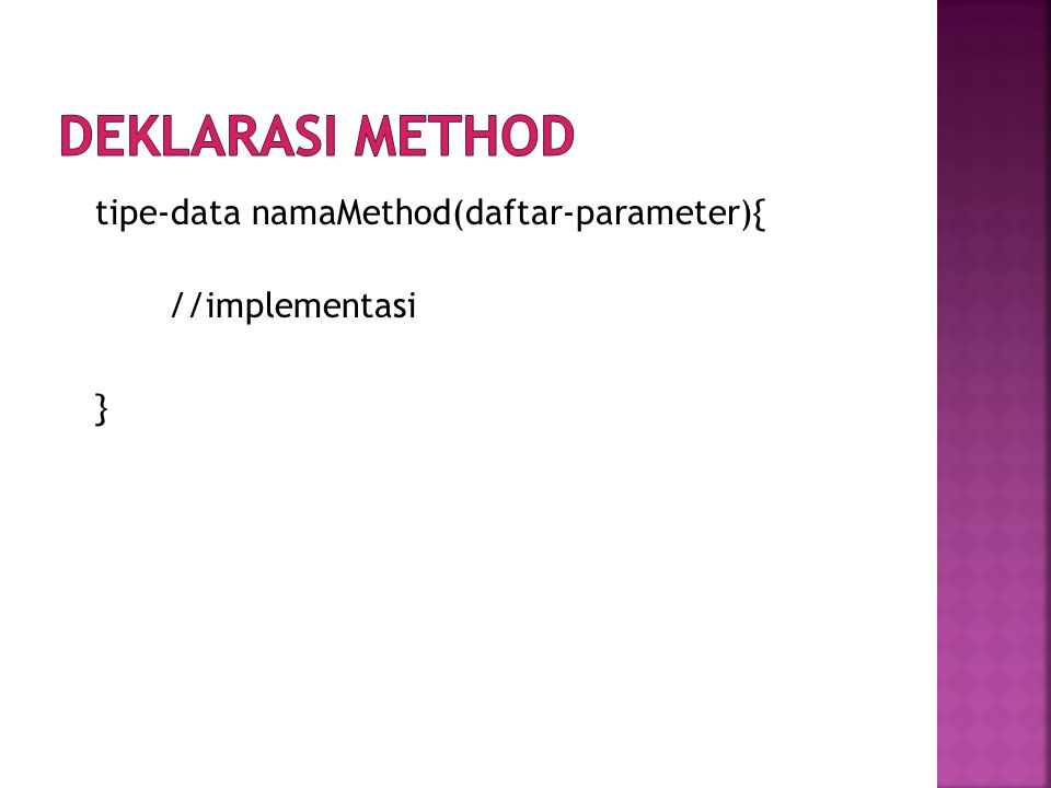 Deklarasi method tipe-data namaMethod(daftar-parameter){ //implementasi }