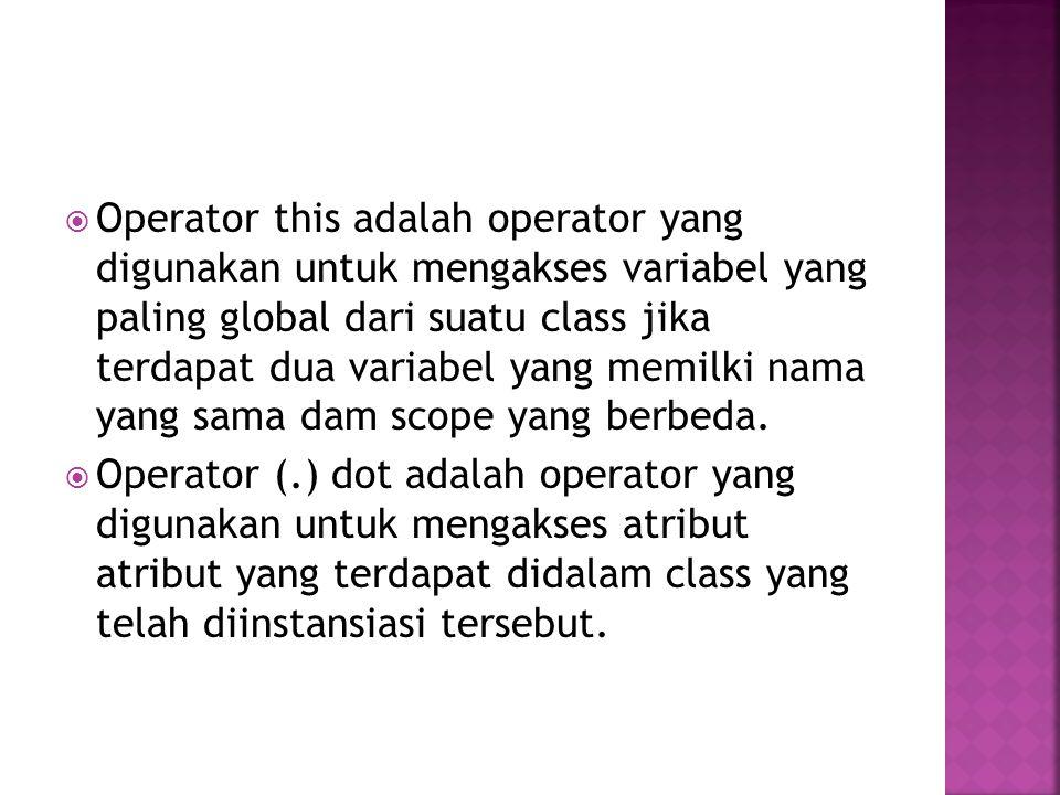 Operator this adalah operator yang digunakan untuk mengakses variabel yang paling global dari suatu class jika terdapat dua variabel yang memilki nama yang sama dam scope yang berbeda.