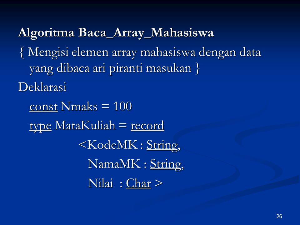 Algoritma Baca_Array_Mahasiswa { Mengisi elemen array mahasiswa dengan data yang dibaca ari piranti masukan } Deklarasi const Nmaks = 100 type MataKuliah = record <KodeMK : String, NamaMK : String, Nilai : Char >