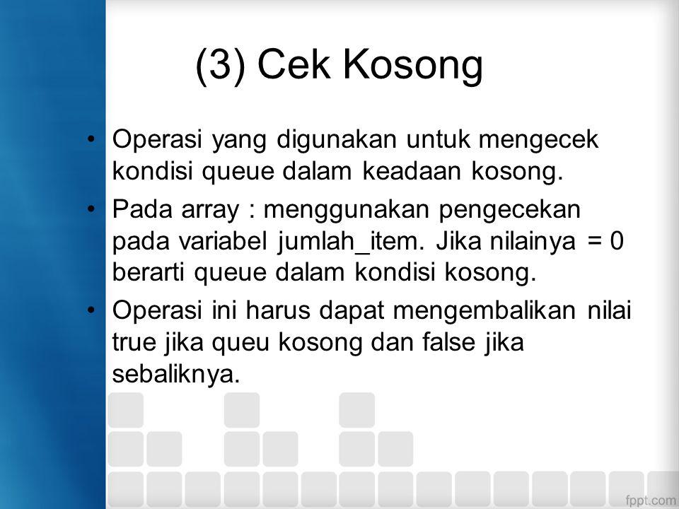 (3) Cek Kosong Operasi yang digunakan untuk mengecek kondisi queue dalam keadaan kosong.