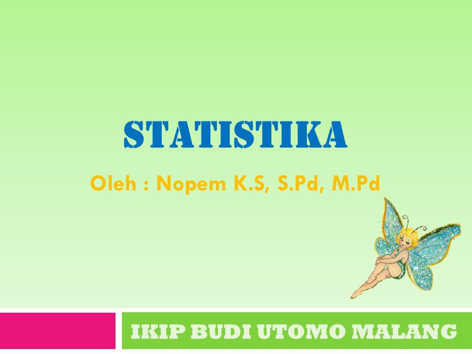 statistika Oleh : Nopem K.S, S.Pd, M.Pd IKIP BUDI UTOMO MALANG
