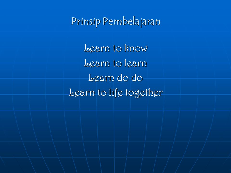 Prinsip Pembelajaran Learn to know Learn to learn Learn do do Learn to life together