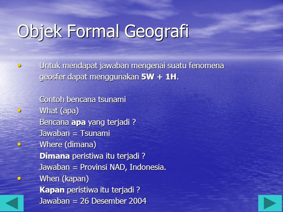 Objek Formal Geografi Untuk mendapat jawaban mengenai suatu fenomena