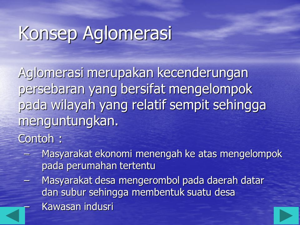 Konsep Aglomerasi Aglomerasi merupakan kecenderungan persebaran yang bersifat mengelompok pada wilayah yang relatif sempit sehingga menguntungkan.