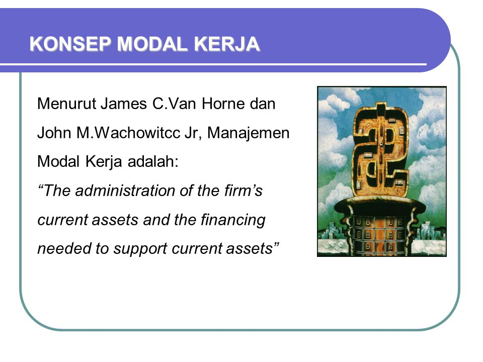 KONSEP MODAL KERJA Menurut James C.Van Horne dan John M.Wachowitcc Jr, Manajemen Modal Kerja adalah: