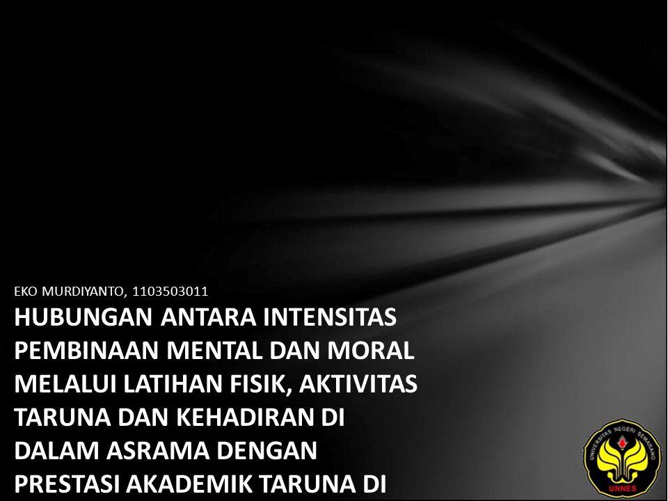 EKO MURDIYANTO, 1103503011 HUBUNGAN ANTARA INTENSITAS PEMBINAAN MENTAL DAN MORAL MELALUI LATIHAN FISIK, AKTIVITAS TARUNA DAN KEHADIRAN DI DALAM ASRAMA DENGAN PRESTASI AKADEMIK TARUNA DI POLITEKNIK ILMU PELAYARAN SEMARANG