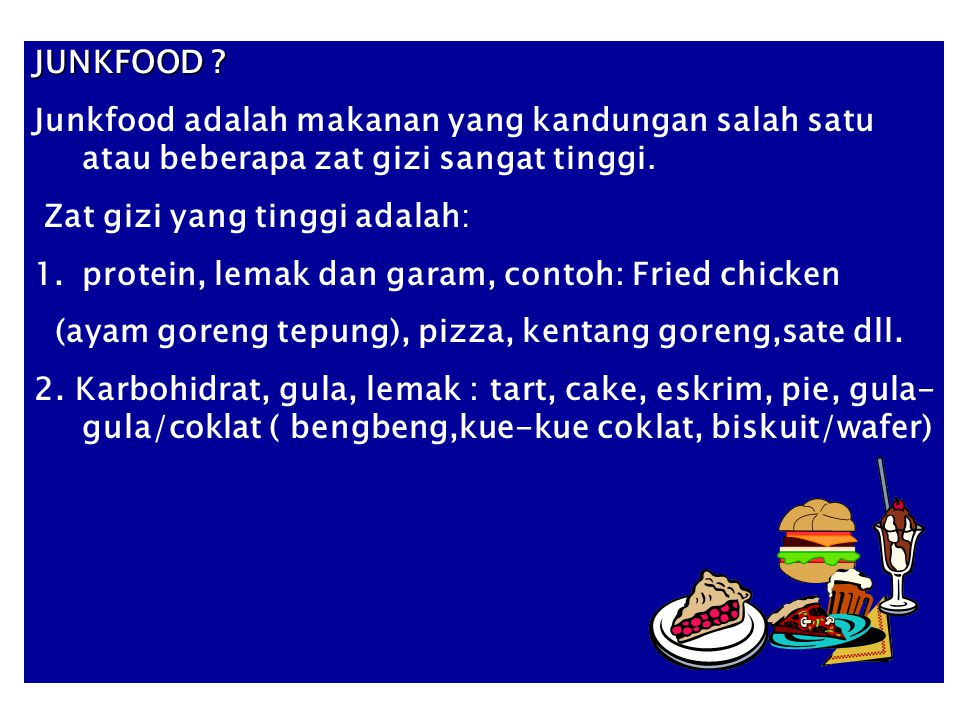 JUNKFOOD Junkfood adalah makanan yang kandungan salah satu atau beberapa zat gizi sangat tinggi. Zat gizi yang tinggi adalah: