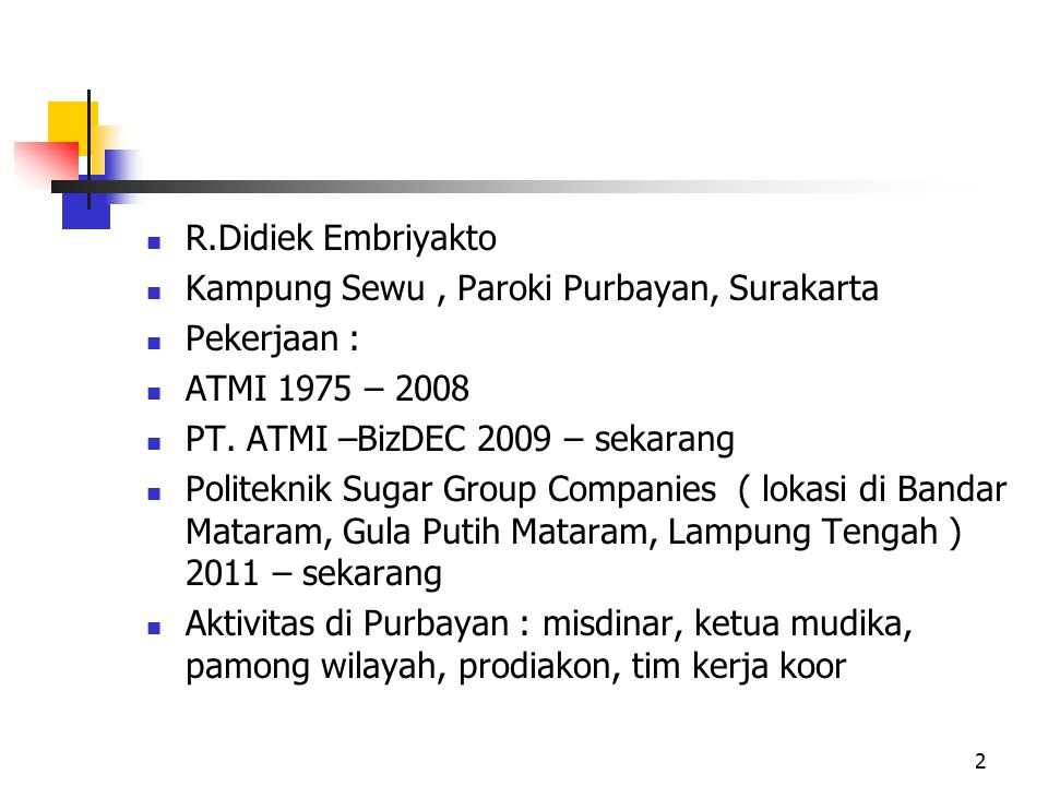 R.Didiek Embriyakto Kampung Sewu , Paroki Purbayan, Surakarta. Pekerjaan : ATMI 1975 – 2008. PT. ATMI –BizDEC 2009 – sekarang.