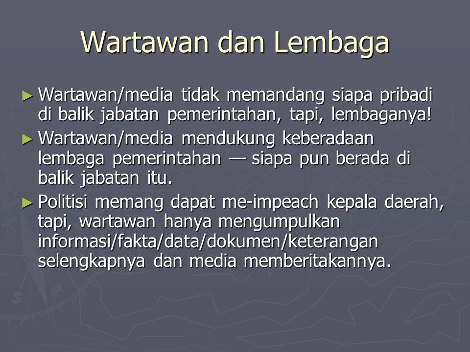 Wartawan dan Lembaga Wartawan/media tidak memandang siapa pribadi di balik jabatan pemerintahan, tapi, lembaganya!