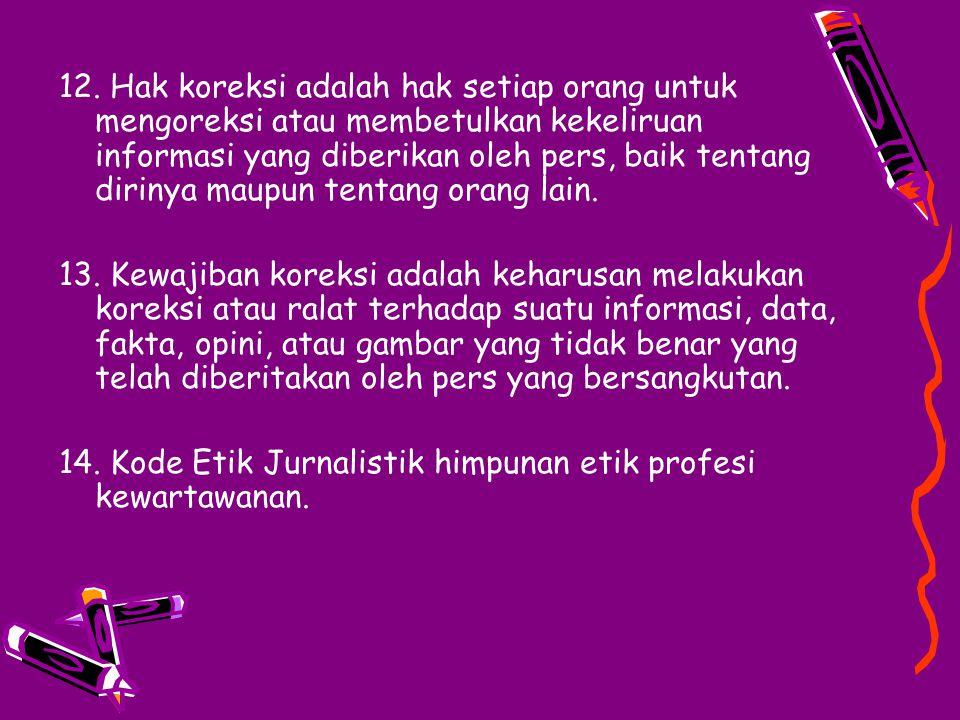 12. Hak koreksi adalah hak setiap orang untuk mengoreksi atau membetulkan kekeliruan informasi yang diberikan oleh pers, baik tentang dirinya maupun tentang orang lain.