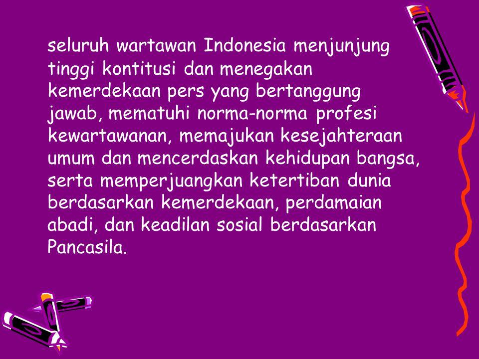 seluruh wartawan Indonesia menjunjung tinggi kontitusi dan menegakan kemerdekaan pers yang bertanggung jawab, mematuhi norma-norma profesi kewartawanan, memajukan kesejahteraan umum dan mencerdaskan kehidupan bangsa, serta memperjuangkan ketertiban dunia berdasarkan kemerdekaan, perdamaian abadi, dan keadilan sosial berdasarkan Pancasila.