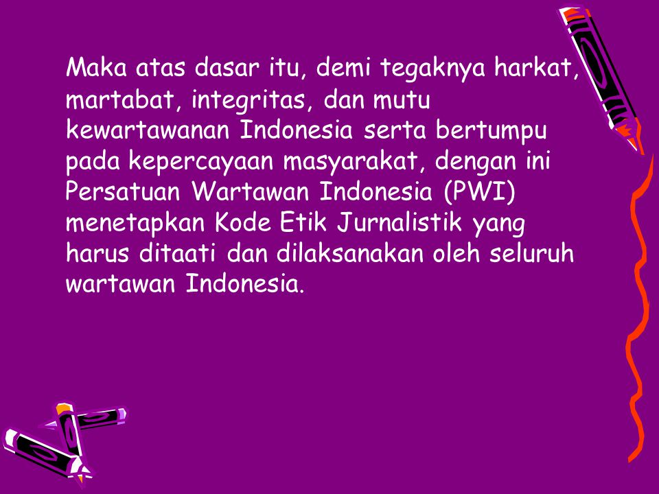 Maka atas dasar itu, demi tegaknya harkat, martabat, integritas, dan mutu kewartawanan Indonesia serta bertumpu pada kepercayaan masyarakat, dengan ini Persatuan Wartawan Indonesia (PWI) menetapkan Kode Etik Jurnalistik yang harus ditaati dan dilaksanakan oleh seluruh wartawan Indonesia.