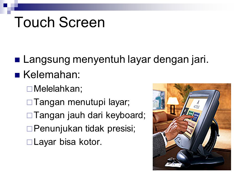 Touch Screen Langsung menyentuh layar dengan jari. Kelemahan: