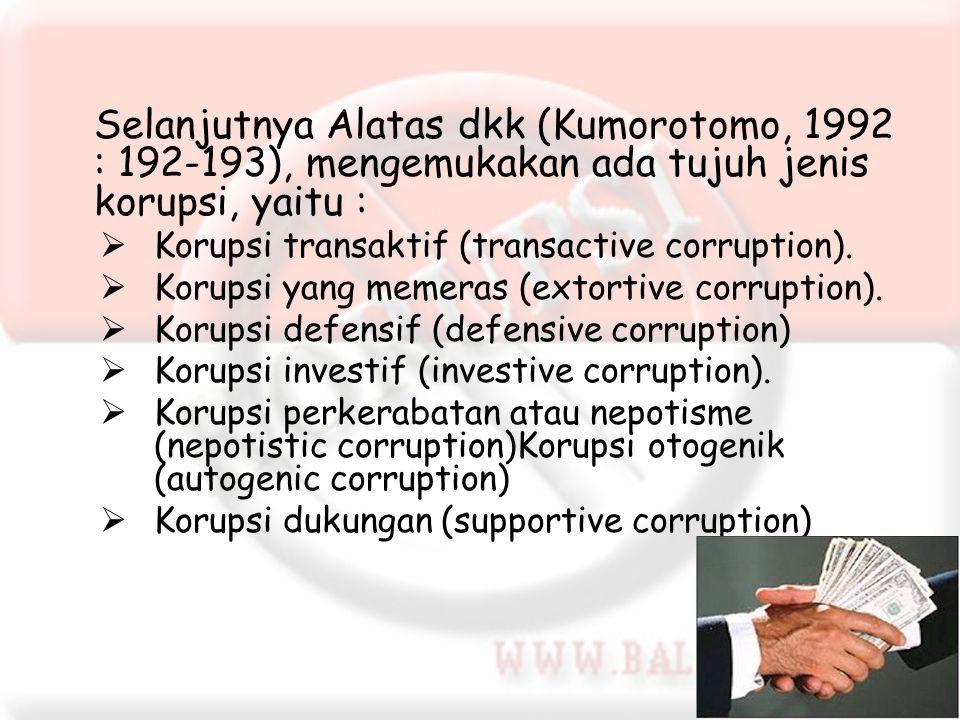 Selanjutnya Alatas dkk (Kumorotomo, 1992 : 192-193), mengemukakan ada tujuh jenis korupsi, yaitu :